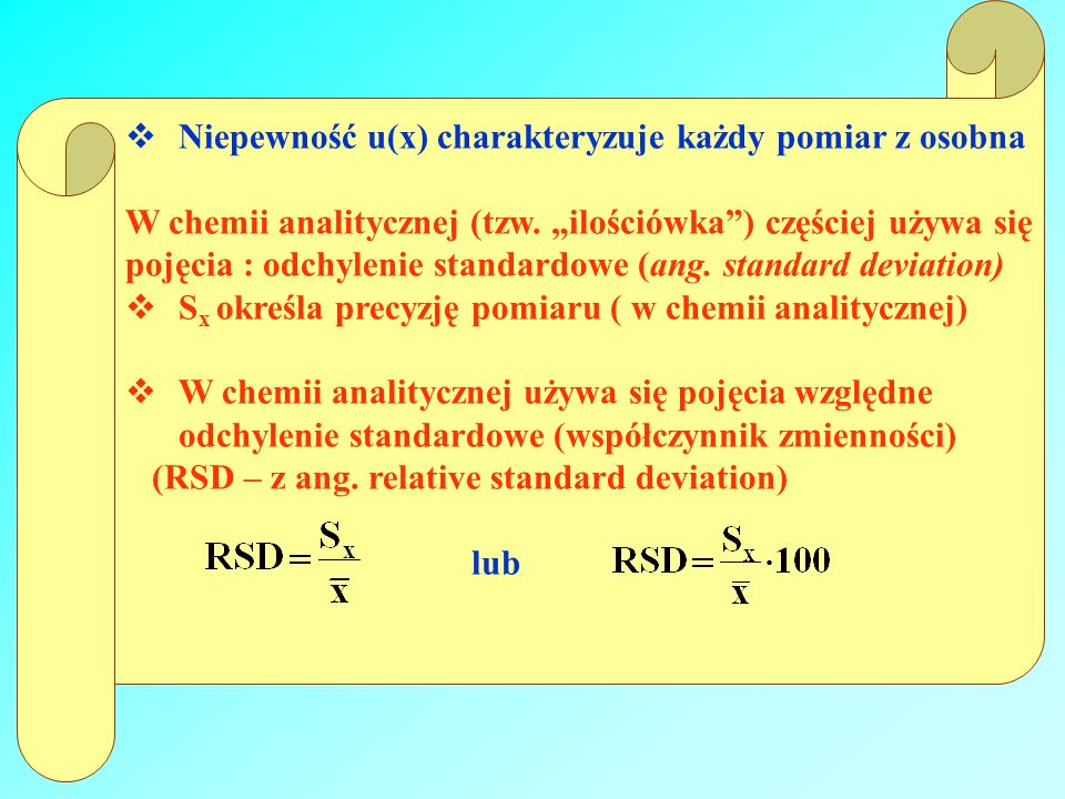 Niepewność u(x) charakteryzuje każdy pomiar z osobna W chemii analitycznej (tzw. ilościówka) częściej używa się pojęcia : odchylenie standardowe (ang.