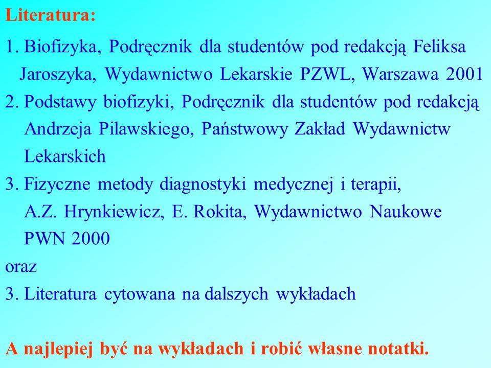 Literatura: 1. Biofizyka, Podręcznik dla studentów pod redakcją Feliksa Jaroszyka, Wydawnictwo Lekarskie PZWL, Warszawa 2001 2. Podstawy biofizyki, Po