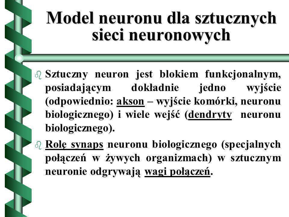 Model neuronu dla sztucznych sieci neuronowych b b Sztuczny neuron jest blokiem funkcjonalnym, posiadającym dokładnie jedno wyjście (odpowiednio: akso