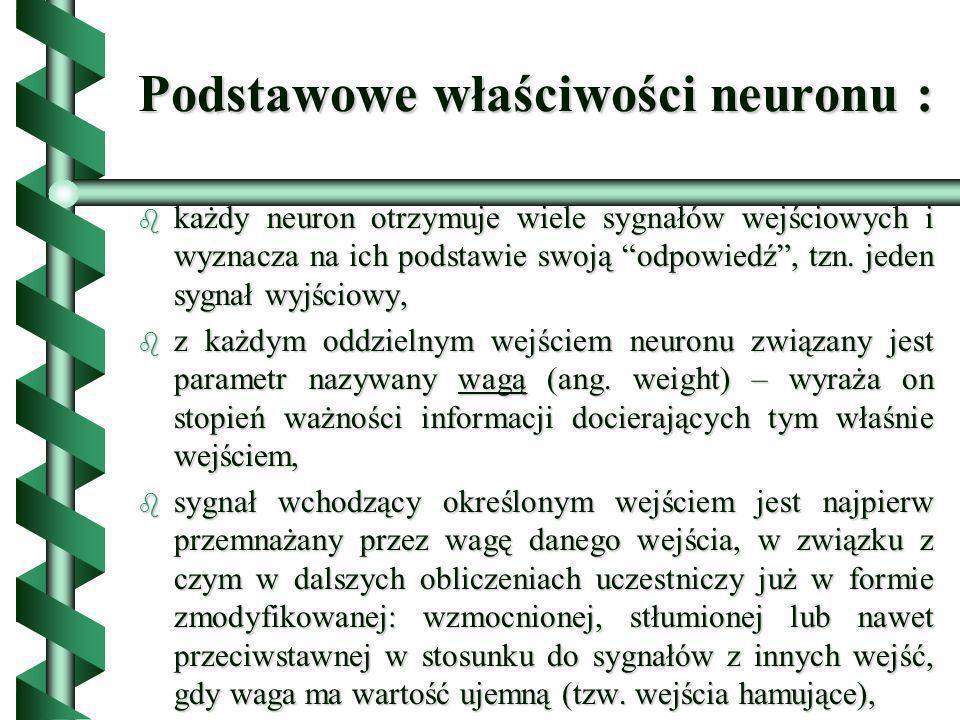 Podstawowe właściwości neuronu : b po przemnożeniu sygnały wejściowe są w neuronie sumowane, dając pewien pomocniczy sygnał wewnętrzny, nazywany łącznym pobudzeniem neuronu, b do tak utworzonej sumy sygnałów dodaje się niekiedy pewien dodatkowy składnik niezależny od sygnałów wejściowych, nazywany progiem, b suma tak przetworzonych sygnałów może być bezpośrednio traktowana jako sygnał wyjściowy neuronu, b każdy neuron dysponuje pewną wewnętrzną pamięcią (reprezentowaną przez aktualne wartości wag i progu) oraz pewnymi możliwościami przetwarzania sygnałów wejściowych w sygnał wyjściowy.