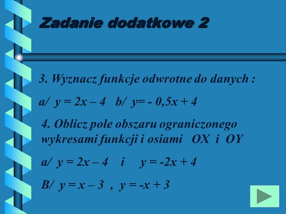 Zadanie dodatkowe 1 1.Wyznacz wzór funkcji liniowej, której wykres przechodzi przez punkty : a/ (2;3) i (4;8) b/ ( -2;4) i (1;6) 2.