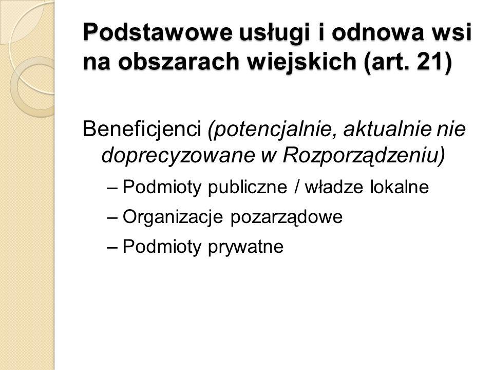 Podstawowe usługi i odnowa wsi na obszarach wiejskich (art. 21) Beneficjenci (potencjalnie, aktualnie nie doprecyzowane w Rozporządzeniu) –Podmioty pu