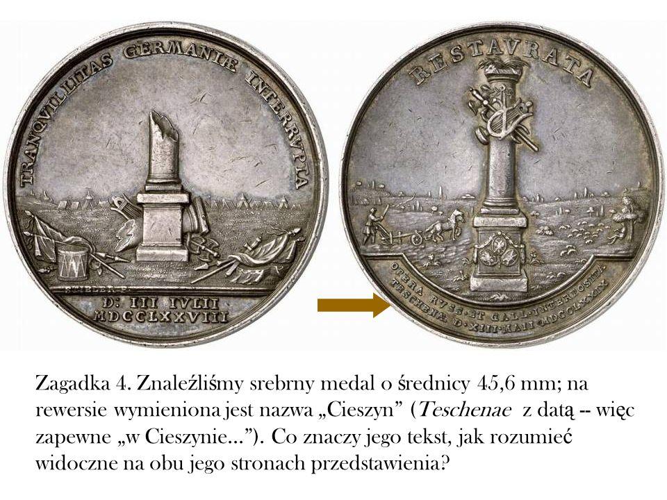Zagadka 4. Znale ź li ś my srebrny medal o ś rednicy 45,6 mm; na rewersie wymieniona jest nazwa Cieszyn (Teschenae z dat ą -- wi ę c zapewne w Cieszyn