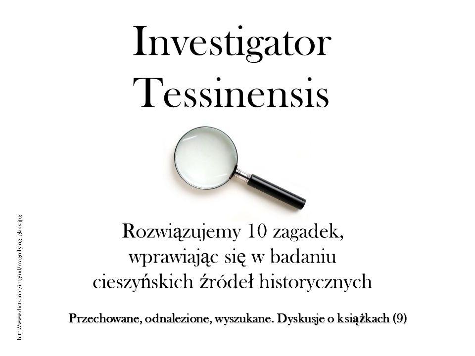 Investigator Tessinensis Rozwi ą zujemy 10 zagadek, wprawiaj ą c si ę w badaniu cieszy ń skich ź róde ł historycznych Przechowane, odnalezione, wyszuk