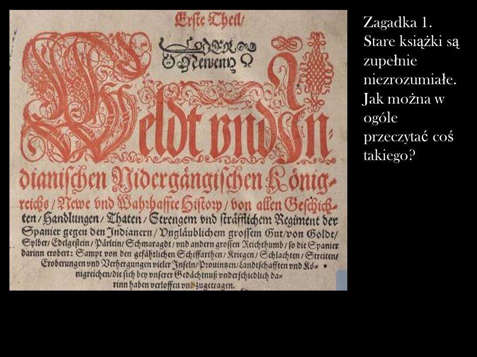 Zagadka 1. Stare ksi ąż ki s ą zupe ł nie niezrozumia ł e. Jak mo ż na w ogóle przeczyta ć co ś takiego?