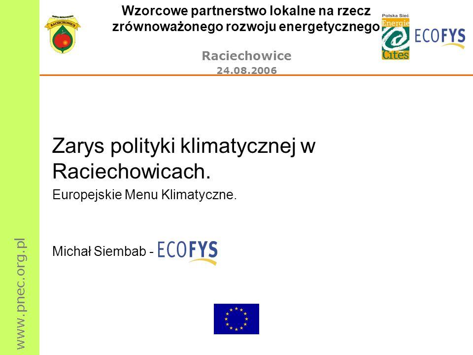 www.pnec.org.pl Wzorcowe partnerstwo lokalne na rzecz zrównoważonego rozwoju energetycznego Raciechowice 24.08.2006 Rola Ecofys w niniejszym projekcie: Ecofys jest autorem projektu Europejskie Menu Klimatyczne; projekt został zrealizowany w ponad 250 gminach holenderskich w ramach programu Altener; zaimplementowano go także w kilkunastu gminach i powiatach z terenu całej Europy, po raz pierwszy w Polsce w wielkopolskich gminach Murowana Goślina i Pniewy; realizacja projektu Europejskie Menu Klimatyczne była prowadzona także w ramach współpracy bliźniaczych gmin polskich i holenderskich: De Bilt i Mieściska, Deurne i Leszna oraz Bladel i Pakości.