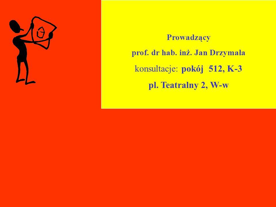 Prowadzący prof. dr hab. inż. Jan Drzymała konsultacje: pokój 512, K-3 pl. Teatralny 2, W-w