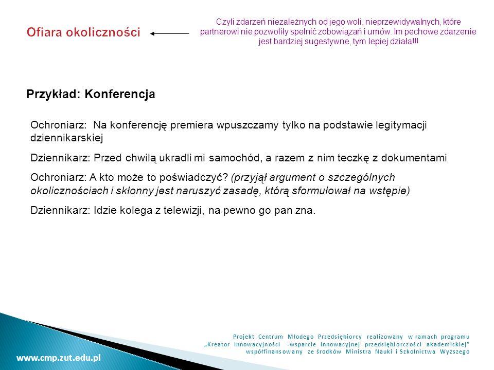 www.cmp.zut.edu.pl Projekt Centrum Młodego Przedsiębiorcy realizowany w ramach programu Kreator Innowacyjności -wsparcie innowacyjnej przedsiębiorczości akademickiej współfinansowany ze środków Ministra Nauki i Szkolnictwa Wyższego PRZECIWDZIAŁANIE TAKTYCE KOMLPEMENTACJI WERBALIZACJA – uświadamia rozmówcy, że mamy kontrolę nad przebiegiem rozmowy Przykład: -Pani Krysiu, ma pani dzisiaj przeuroczy kostium -Gdy zaczyna pan od komplementu, to należy oczekiwać jakiejś potrzeby - Pani zaraz dopatruje się w szczerym geście jakiegoś interesu.