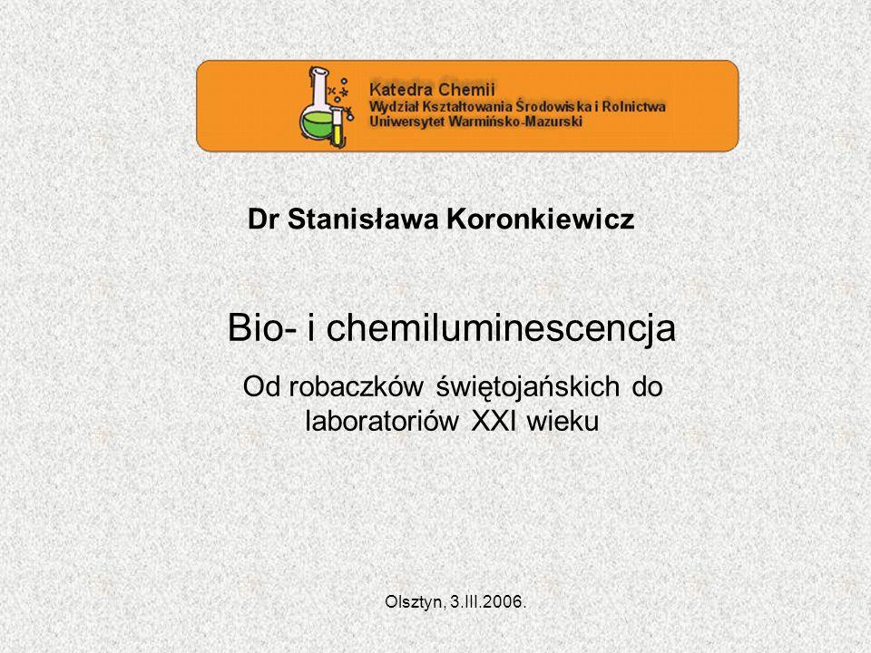 Dr Stanisława Koronkiewicz Bio- i chemiluminescencja Od robaczków świętojańskich do laboratoriów XXI wieku Olsztyn, 3.III.2006.