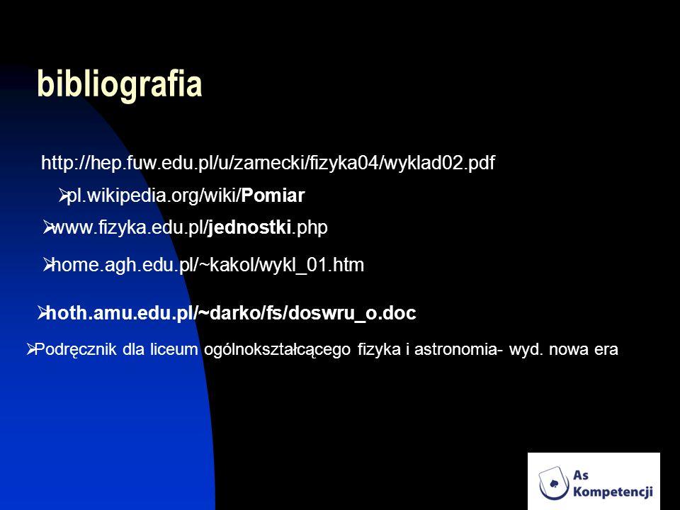 bibliografia http://hep.fuw.edu.pl/u/zarnecki/fizyka04/wyklad02.pdf pl.wikipedia.org/wiki/Pomiar www.fizyka.edu.pl/jednostki.php home.agh.edu.pl/~kako