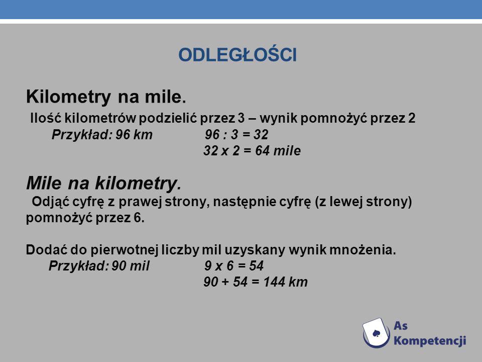 ODLEGŁOŚCI Kilometry na mile. Ilość kilometrów podzielić przez 3 – wynik pomnożyć przez 2 Przykład: 96 km 96 : 3 = 32 32 x 2 = 64 mile Mile na kilomet