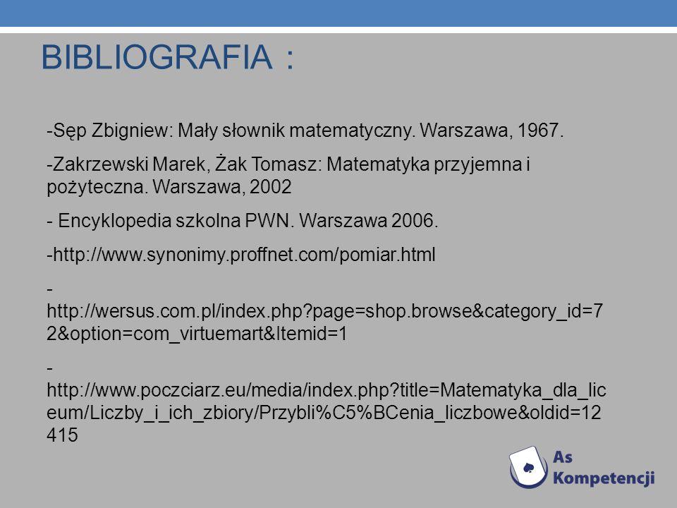 BIBLIOGRAFIA : -Sęp Zbigniew: Mały słownik matematyczny. Warszawa, 1967. -Zakrzewski Marek, Żak Tomasz: Matematyka przyjemna i pożyteczna. Warszawa, 2