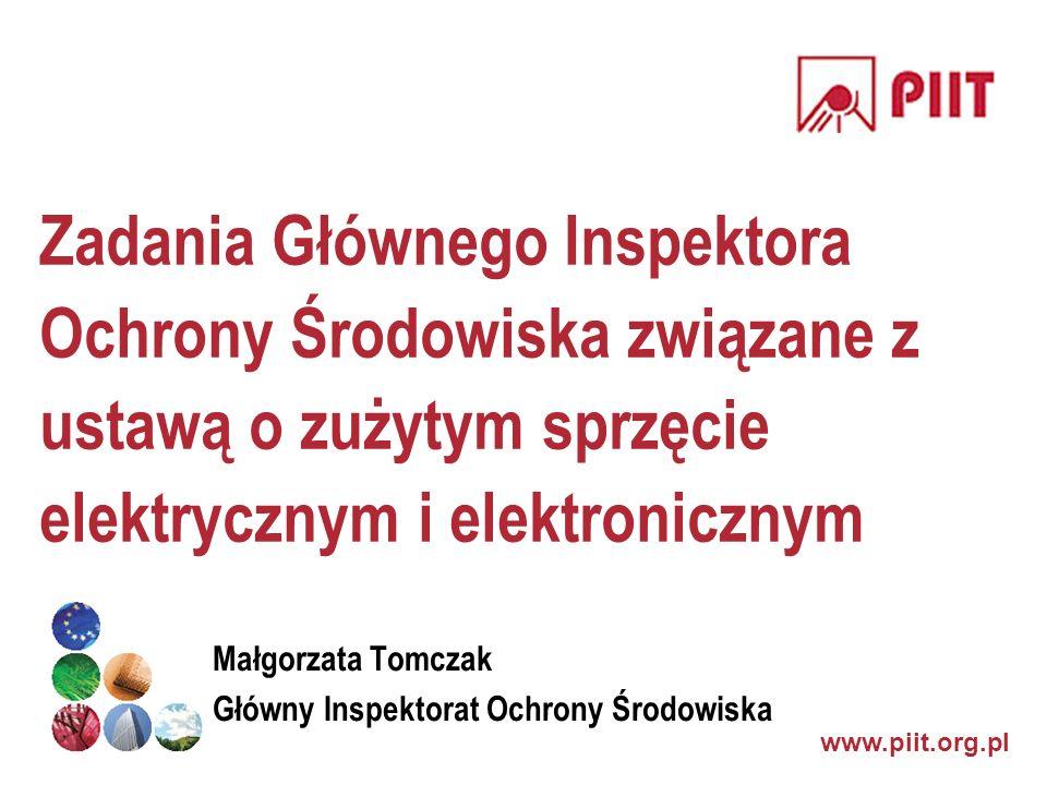 www.piit.org.pl Zadania Głównego Inspektora Ochrony Środowiska związane z ustawą o zużytym sprzęcie elektrycznym i elektronicznym Małgorzata Tomczak G