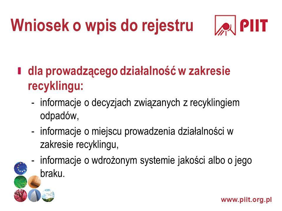 www.piit.org.pl Wniosek o wpis do rejestru dla prowadzącego działalność w zakresie recyklingu: -informacje o decyzjach związanych z recyklingiem odpad