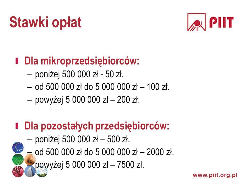www.piit.org.pl Stawki opłat Dla mikroprzedsiębiorców: –poniżej 500 000 zł - 50 zł. –od 500 000 zł do 5 000 000 zł – 100 zł. –powyżej 5 000 000 zł – 2