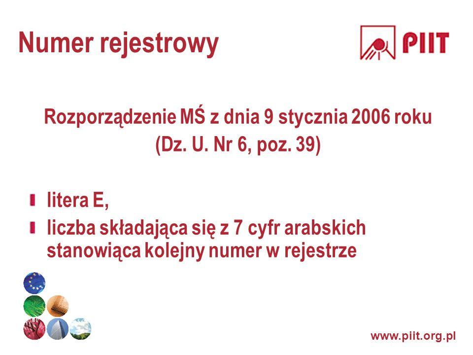 www.piit.org.pl Numer rejestrowy Rozporządzenie MŚ z dnia 9 stycznia 2006 roku (Dz. U. Nr 6, poz. 39) litera E, liczba składająca się z 7 cyfr arabski