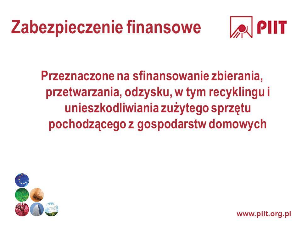 www.piit.org.pl Zabezpieczenie finansowe Przeznaczone na sfinansowanie zbierania, przetwarzania, odzysku, w tym recyklingu i unieszkodliwiania zużyteg