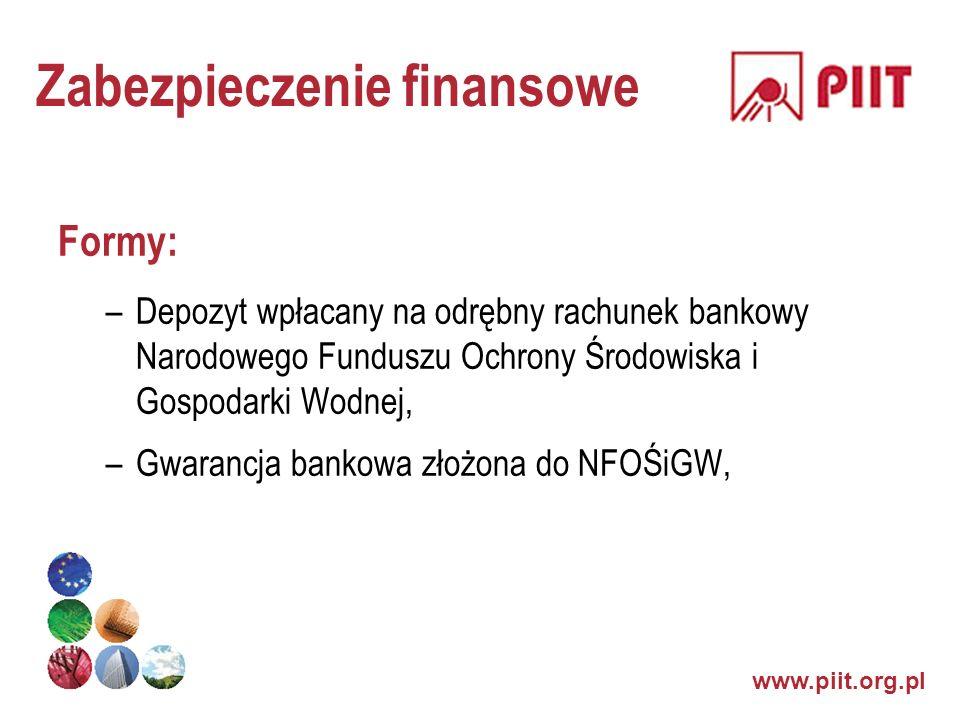 www.piit.org.pl Zabezpieczenie finansowe Formy: –Depozyt wpłacany na odrębny rachunek bankowy Narodowego Funduszu Ochrony Środowiska i Gospodarki Wodn