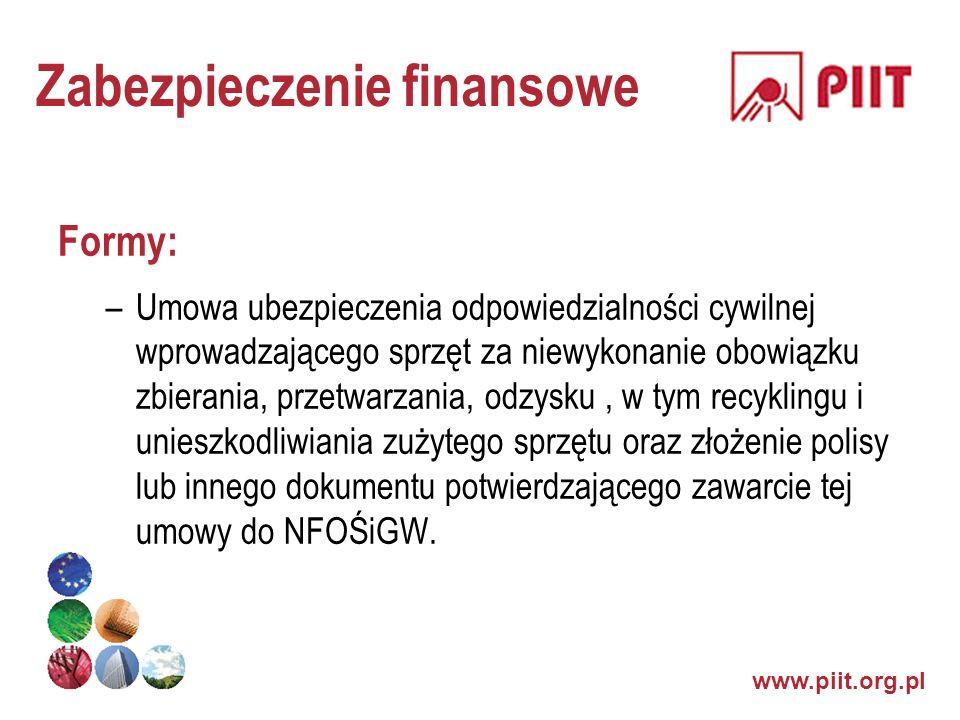 www.piit.org.pl Zabezpieczenie finansowe Formy: –Umowa ubezpieczenia odpowiedzialności cywilnej wprowadzającego sprzęt za niewykonanie obowiązku zbier