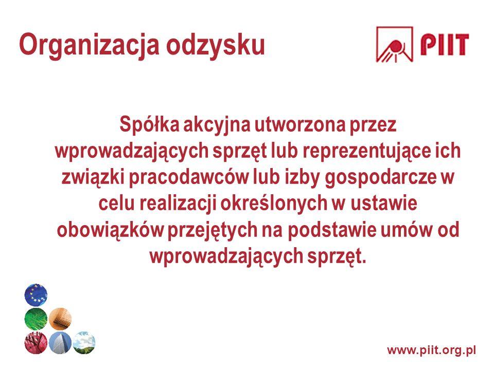 www.piit.org.pl Organizacja odzysku Spółka akcyjna utworzona przez wprowadzających sprzęt lub reprezentujące ich związki pracodawców lub izby gospodar