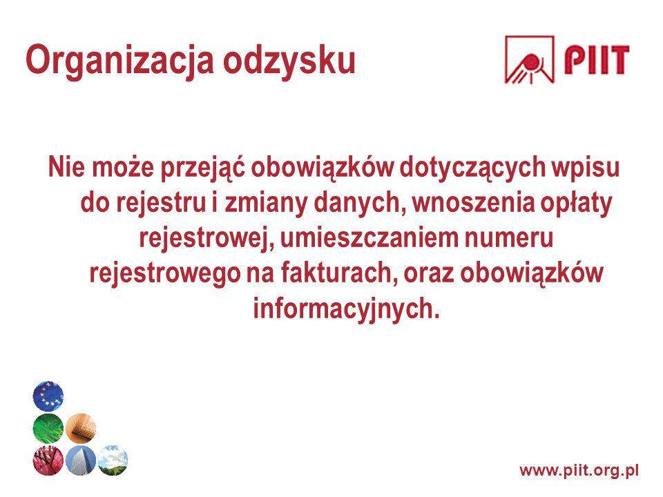 www.piit.org.pl Organizacja odzysku Nie może przejąć obowiązków dotyczących wpisu do rejestru i zmiany danych, wnoszenia opłaty rejestrowej, umieszcza