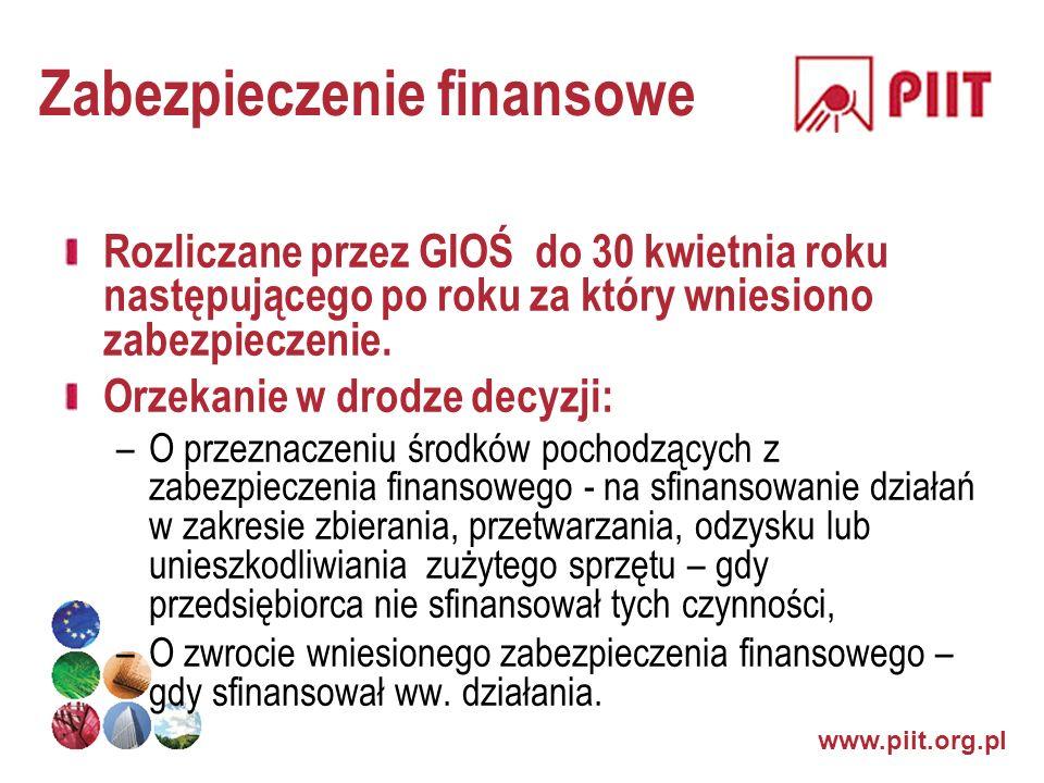 www.piit.org.pl Zabezpieczenie finansowe Rozliczane przez GIOŚ do 30 kwietnia roku następującego po roku za który wniesiono zabezpieczenie. Orzekanie