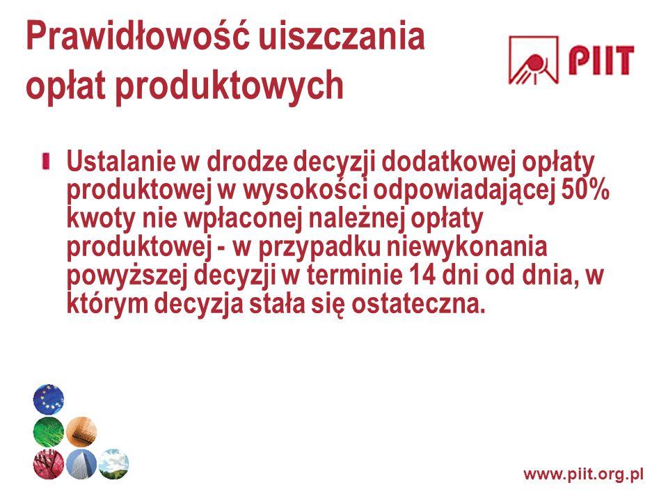 www.piit.org.pl Prawidłowość uiszczania opłat produktowych Ustalanie w drodze decyzji dodatkowej opłaty produktowej w wysokości odpowiadającej 50% kwo