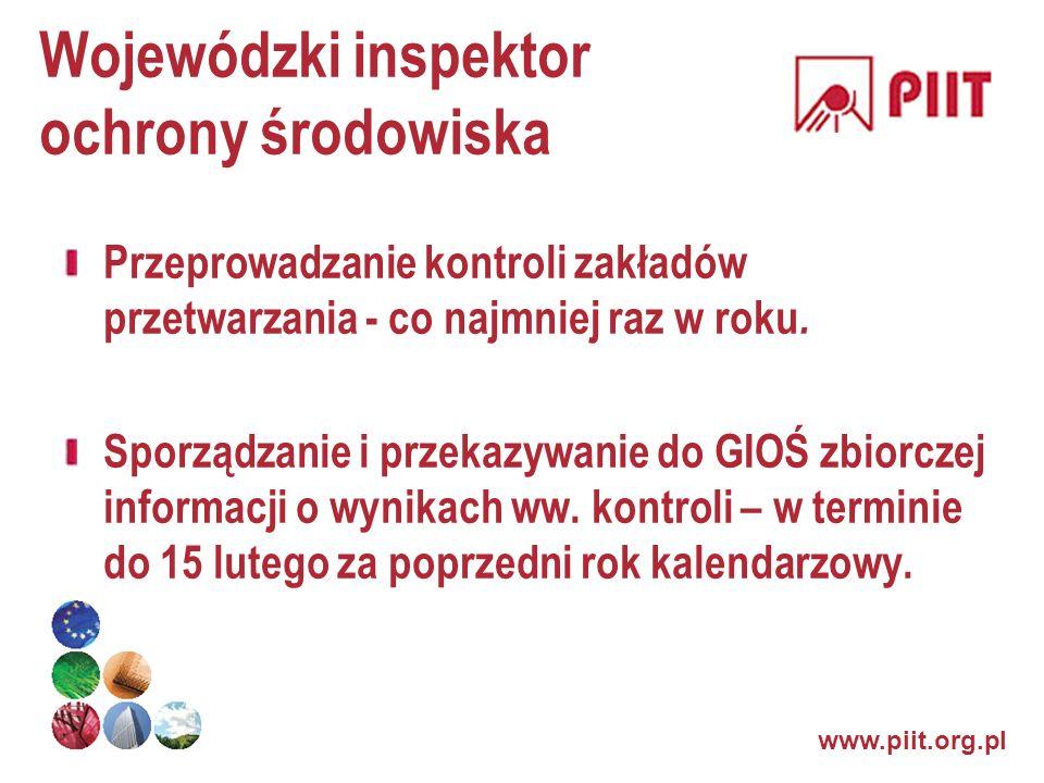 www.piit.org.pl Wojewódzki inspektor ochrony środowiska Przeprowadzanie kontroli zakładów przetwarzania - co najmniej raz w roku. Sporządzanie i przek