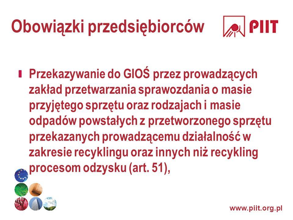 www.piit.org.pl Obowiązki przedsiębiorców Przekazywanie do GIOŚ przez prowadzących zakład przetwarzania sprawozdania o masie przyjętego sprzętu oraz r