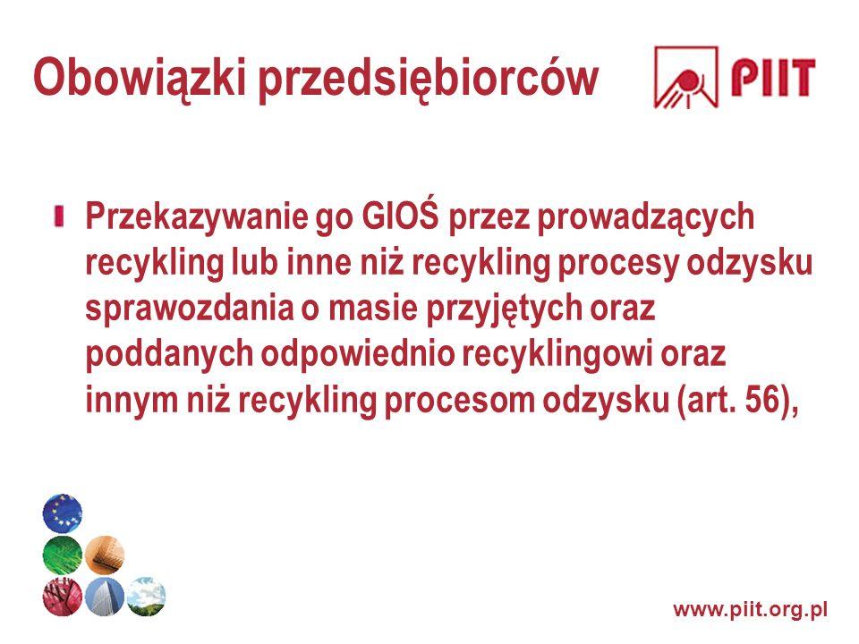 www.piit.org.pl Obowiązki przedsiębiorców Przekazywanie go GIOŚ przez prowadzących recykling lub inne niż recykling procesy odzysku sprawozdania o mas