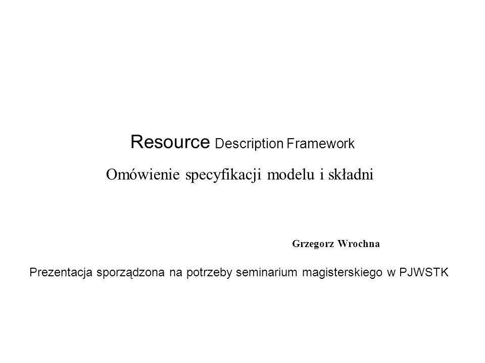 Resource Description Framework Grzegorz Wrochna Omówienie specyfikacji modelu i składni Prezentacja sporządzona na potrzeby seminarium magisterskiego