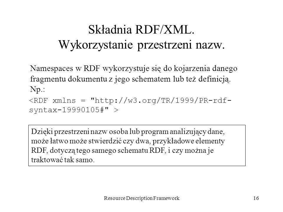 Resource Description Framework16 Składnia RDF/XML. Wykorzystanie przestrzeni nazw. Namespaces w RDF wykorzystuje się do kojarzenia danego fragmentu do