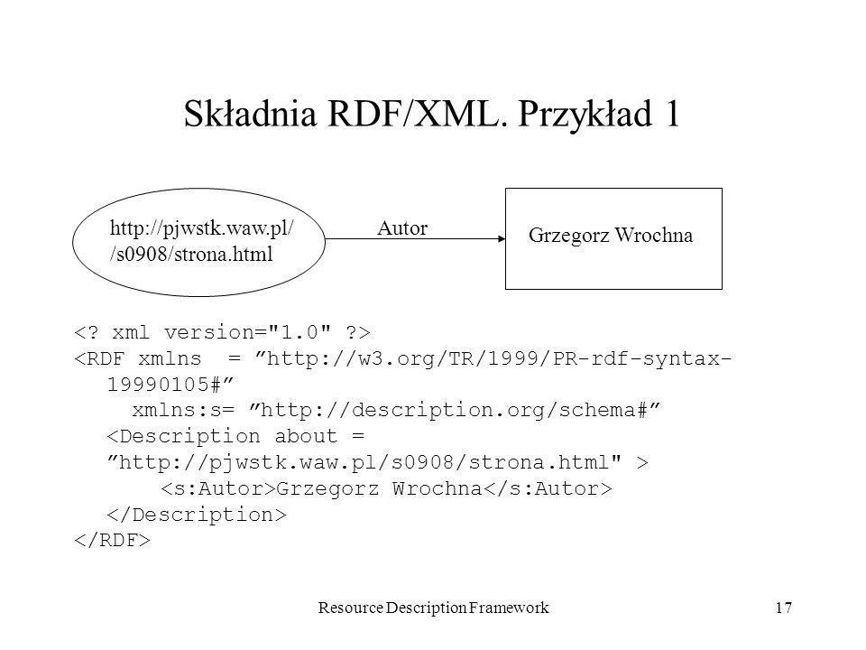 Resource Description Framework17 Składnia RDF/XML. Przykład 1 <RDF xmlns = http://w3.org/TR/1999/PR-rdf-syntax- 19990105# xmlns:s= http://description.