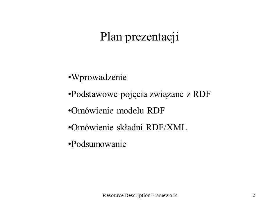Resource Description Framework2 Plan prezentacji Wprowadzenie Podstawowe pojęcia związane z RDF Omówienie modelu RDF Omówienie składni RDF/XML Podsumo