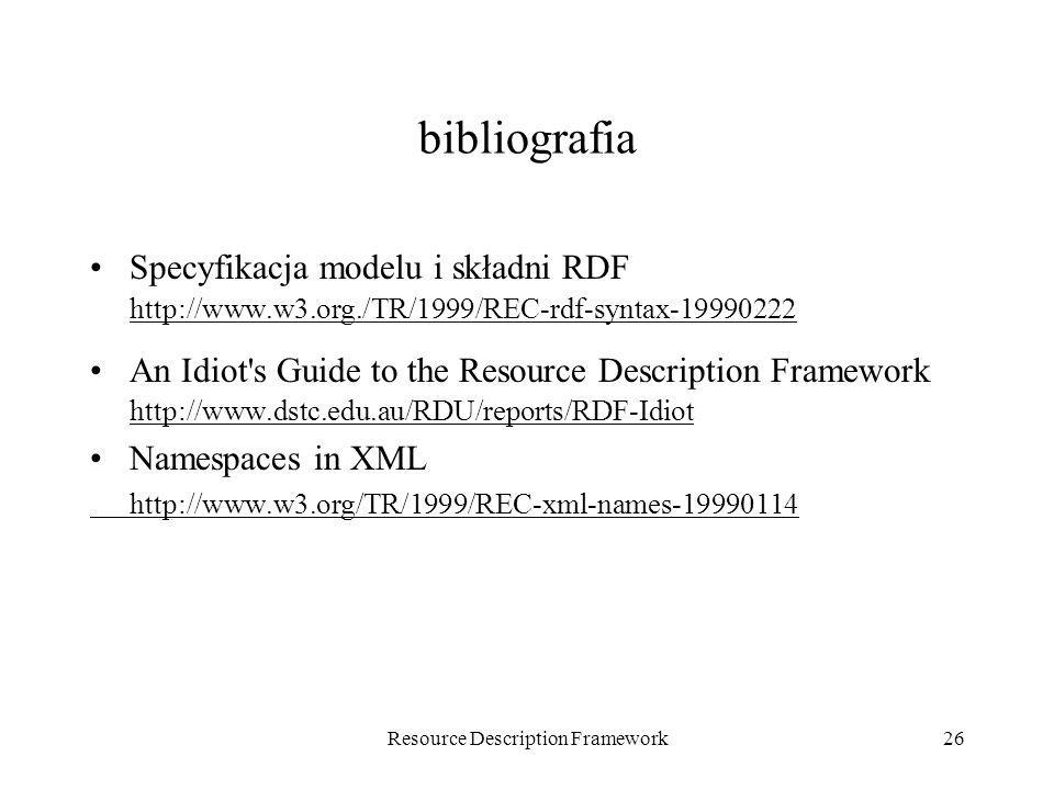 Resource Description Framework26 bibliografia Specyfikacja modelu i składni RDF http://www.w3.org./TR/1999/REC-rdf-syntax-19990222 An Idiot's Guide to