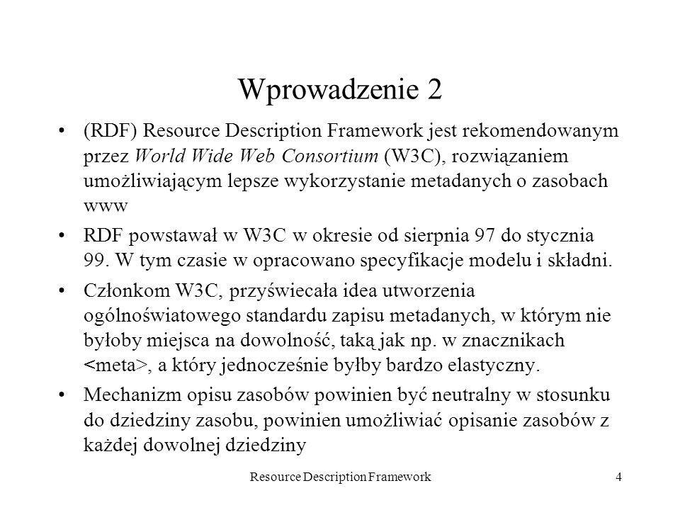 Resource Description Framework15 Składnia RDF/XML Omawiana specyfikacja składni RDF korzysta z XML (extensible markup language), została ona zarekomendowana przez W3C, jako pierwsza, i jak dotąd jedyna.