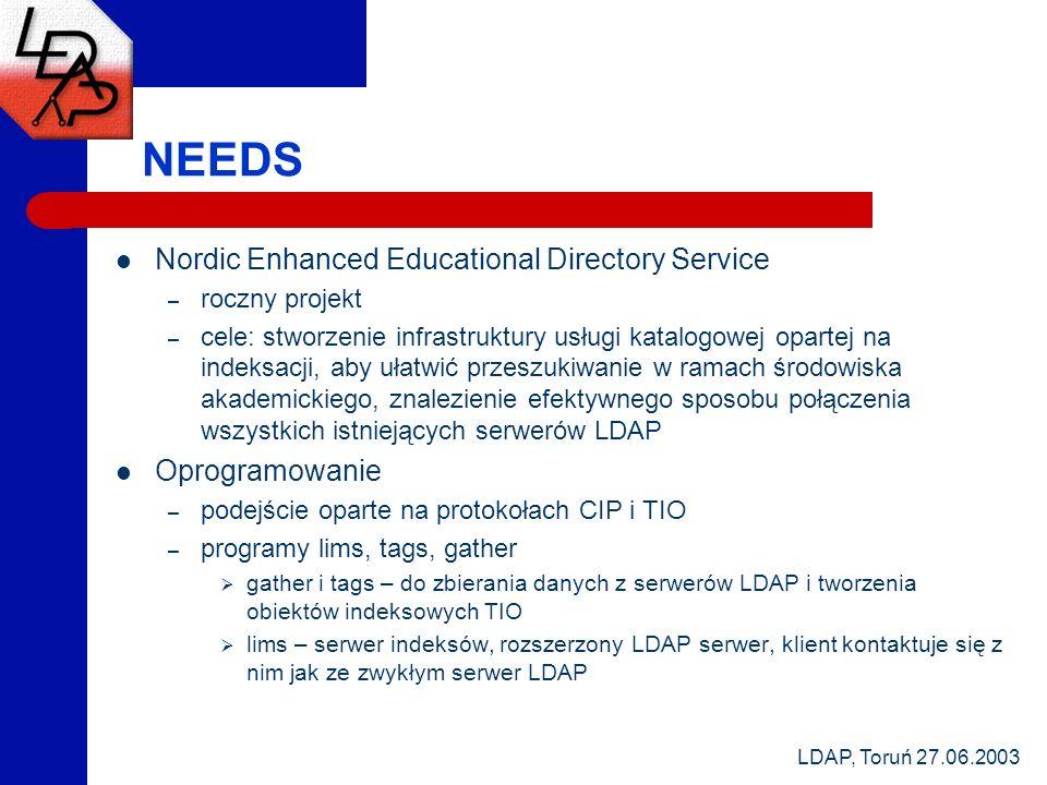 LDAP, Toruń 27.06.2003 NEEDS Nordic Enhanced Educational Directory Service – roczny projekt – cele: stworzenie infrastruktury usługi katalogowej opartej na indeksacji, aby ułatwić przeszukiwanie w ramach środowiska akademickiego, znalezienie efektywnego sposobu połączenia wszystkich istniejących serwerów LDAP Oprogramowanie – podejście oparte na protokołach CIP i TIO – programy lims, tags, gather gather i tags – do zbierania danych z serwerów LDAP i tworzenia obiektów indeksowych TIO lims – serwer indeksów, rozszerzony LDAP serwer, klient kontaktuje się z nim jak ze zwykłym serwer LDAP
