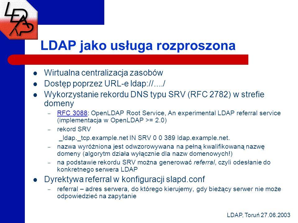 LDAP, Toruń 27.06.2003 LDAP jako usługa rozproszona Wirtualna centralizacja zasobów Dostęp poprzez URL-e ldap://..../ Wykorzystanie rekordu DNS typu SRV (RFC 2782) w strefie domeny – RFC 3088: OpenLDAP Root Service, An experimental LDAP referral service (implementacja w OpenLDAP >= 2.0) RFC 3088 – rekord SRV _ldap._tcp.example.net IN SRV 0 0 389 ldap.example.net.