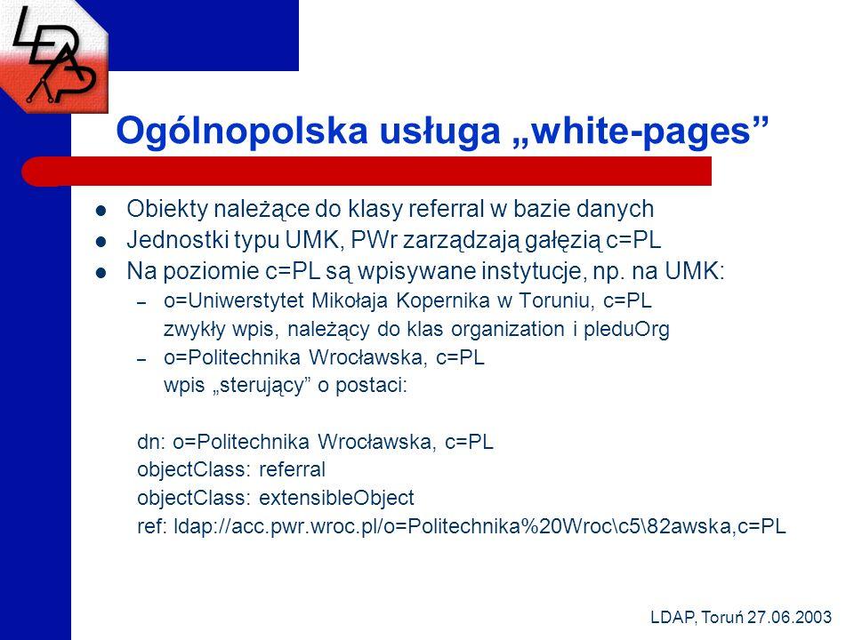 LDAP, Toruń 27.06.2003 Ogólnopolska usługa white-pages Obiekty należące do klasy referral w bazie danych Jednostki typu UMK, PWr zarządzają gałęzią c=PL Na poziomie c=PL są wpisywane instytucje, np.