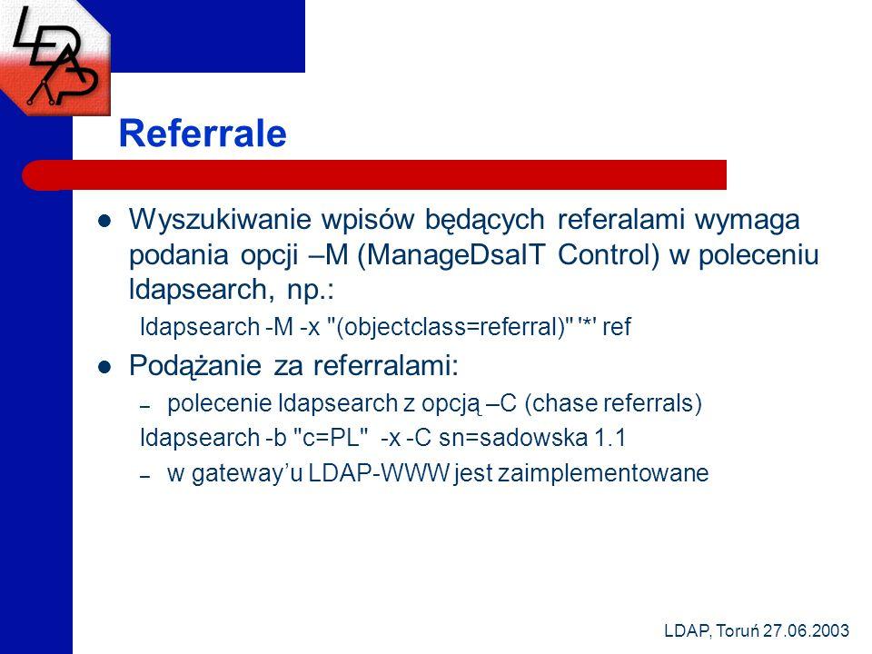 LDAP, Toruń 27.06.2003 Referrale Wyszukiwanie wpisów będących referalami wymaga podania opcji –M (ManageDsaIT Control) w poleceniu ldapsearch, np.: ldapsearch -M -x (objectclass=referral) * ref Podążanie za referralami: – polecenie ldapsearch z opcją –C (chase referrals) ldapsearch -b c=PL -x -C sn=sadowska 1.1 – w gatewayu LDAP-WWW jest zaimplementowane