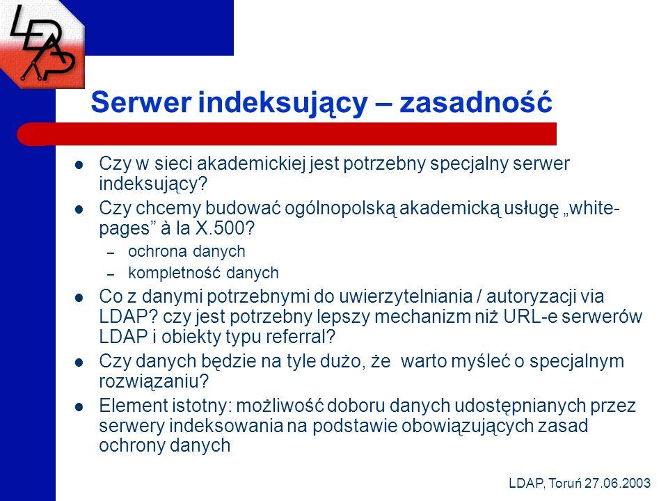 LDAP, Toruń 27.06.2003 Serwer indeksujący – zasadność Czy w sieci akademickiej jest potrzebny specjalny serwer indeksujący? Czy chcemy budować ogólnop