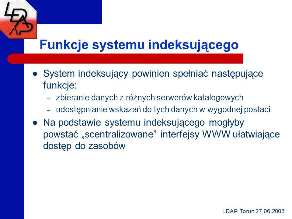 LDAP, Toruń 27.06.2003 Funkcje systemu indeksującego System indeksujący powinien spełniać następujące funkcje: – zbieranie danych z różnych serwerów katalogowych – udostępnianie wskazań do tych danych w wygodnej postaci Na podstawie systemu indeksującego mogłyby powstać scentralizowane interfejsy WWW ułatwiające dostęp do zasobów