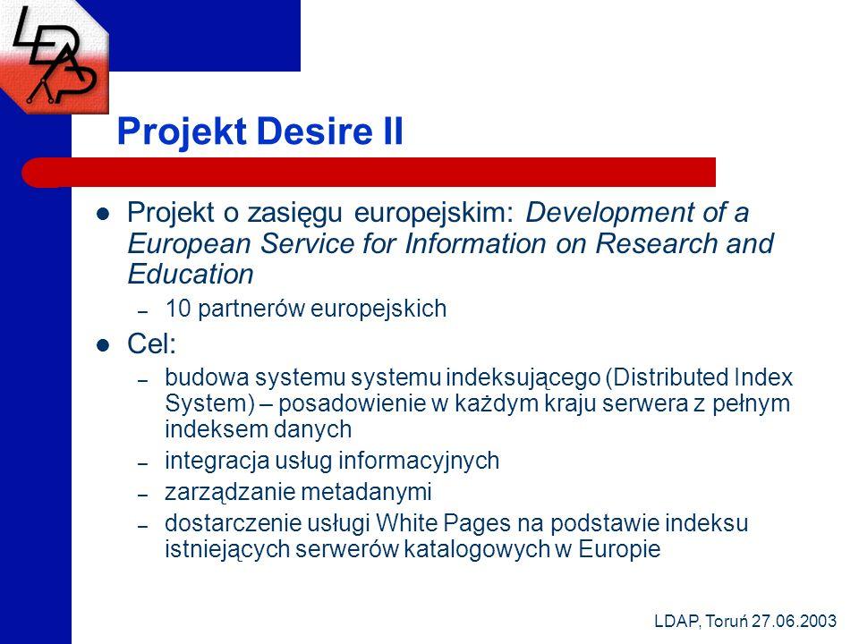 LDAP, Toruń 27.06.2003 Projekt Desire II Projekt o zasięgu europejskim: Development of a European Service for Information on Research and Education –