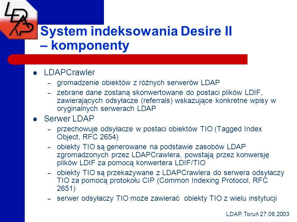 LDAP, Toruń 27.06.2003 System indeksowania Desire II – komponenty LDAPCrawler – gromadzenie obiektów z różnych serwerów LDAP – zebrane dane zostaną skonwertowane do postaci plików LDIF, zawierających odsyłacze (referrals) wskazujące konkretne wpisy w oryginalnych serwerach LDAP Serwer LDAP – przechowuje odsyłacze w postaci obiektów TIO (Tagged Index Object, RFC 2654) – obiekty TIO są generowane na podstawie zasobów LDAP zgromadzonych przez LDAPCrawlera, powstają przez konwersję plików LDIF za pomocą konwertera LDIF/TIO – obiekty TIO są przekazywane z LDAPCrawlera do serwera odsyłaczy TIO za pomocą protokołu CIP (Common Indexing Protocol, RFC 2651) – serwer odsyłaczy TIO może zawierać obiekty TIO z wielu instytucji