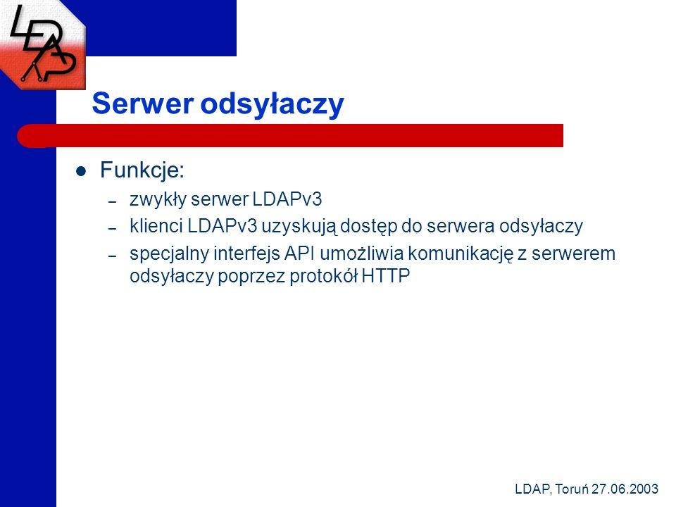 LDAP, Toruń 27.06.2003 Serwer odsyłaczy Funkcje: – zwykły serwer LDAPv3 – klienci LDAPv3 uzyskują dostęp do serwera odsyłaczy – specjalny interfejs API umożliwia komunikację z serwerem odsyłaczy poprzez protokół HTTP