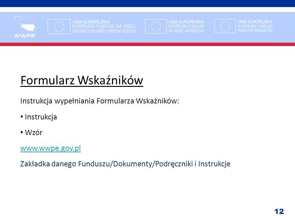 12 Formularz Wskaźników Instrukcja wypełniania Formularza Wskaźników: Instrukcja Wzór www.wwpe.gov.pl Zakładka danego Funduszu/Dokumenty/Podręczniki i
