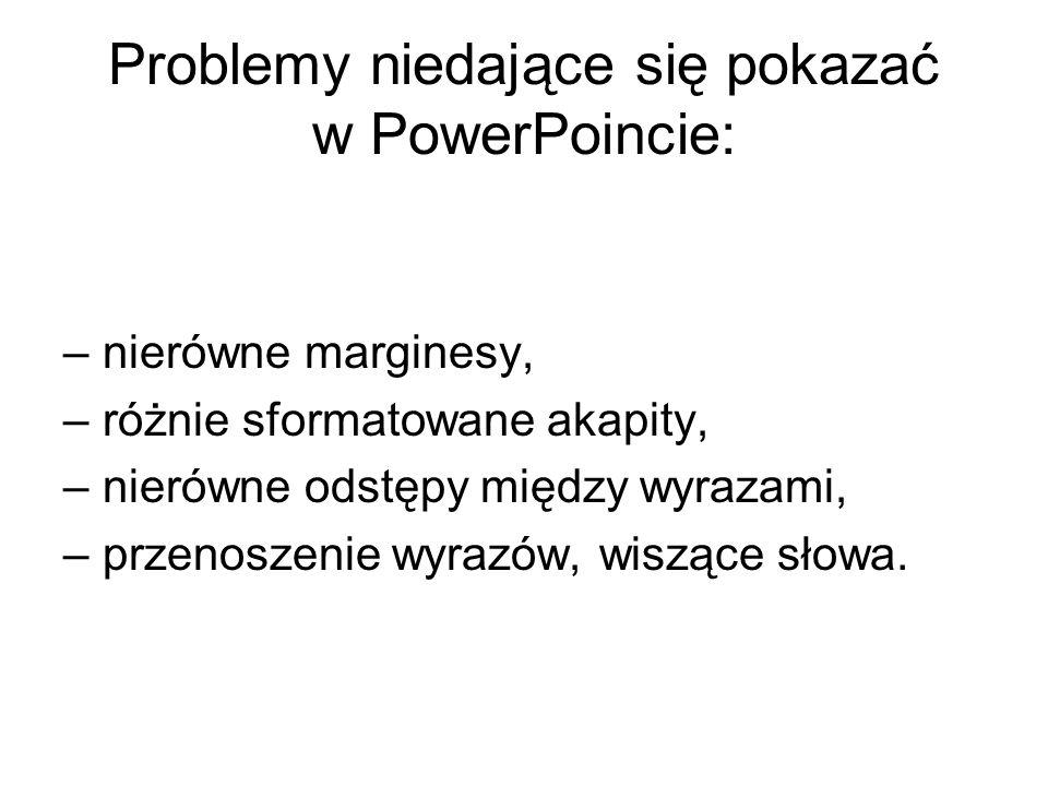 Problemy niedające się pokazać w PowerPoincie: –nierówne marginesy, –różnie sformatowane akapity, –nierówne odstępy między wyrazami, –przenoszenie wyr