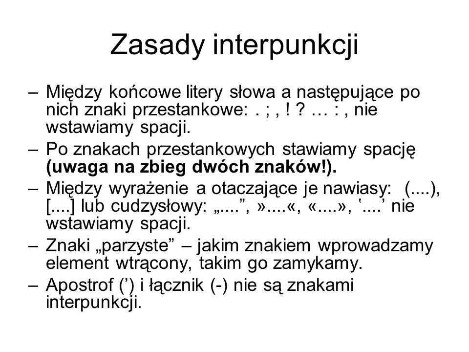 Zasady interpunkcji –Między końcowe litery słowa a następujące po nich znaki przestankowe:. ;, ! ? … :, nie wstawiamy spacji. –Po znakach przestankowy