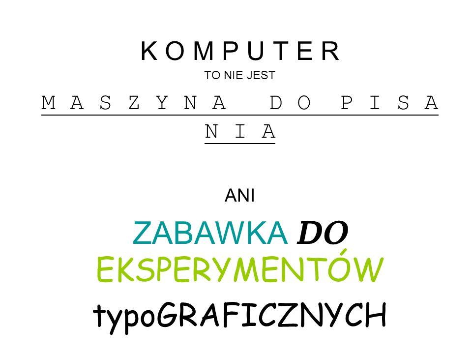 K O M P U T E R TO NIE JEST M A S Z Y N A D O P I S A N I A ANI ZABAWKA DO EKSPERYMENTÓW typoGRAFICZNYCH