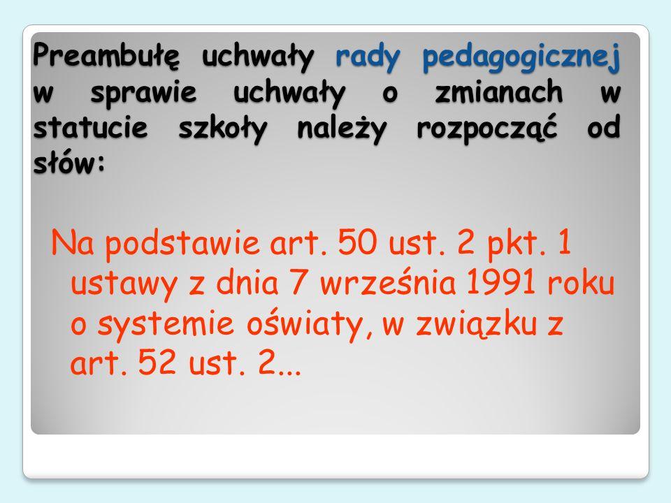 Preambułę uchwały rady pedagogicznej w sprawie uchwały o zmianach w statucie szkoły należy rozpocząć od słów: Na podstawie art. 50 ust. 2 pkt. 1 ustaw